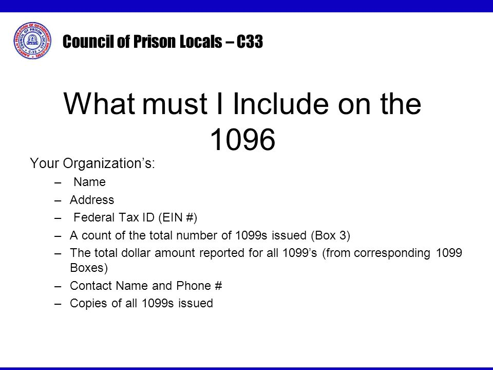 Council of Prison Locals – C33 Your Organizations: – Name –Address – Federal Tax ID (EIN #) –A count of the total number of 1099s issued (Box 3) –The total dollar amount reported for all 1099s (from corresponding 1099 Boxes) –Contact Name and Phone # –Copies of all 1099s issued What must I Include on the 1096