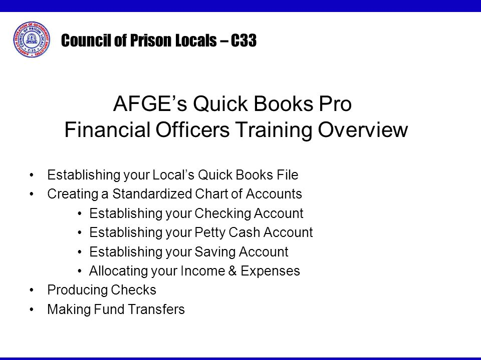 Council of Prison Locals – C33 AFGEs Quick Books Pro Financial Officers Training Overview Establishing your Locals Quick Books File Creating a Standardized Chart of Accounts Establishing your Checking Account Establishing your Petty Cash Account Establishing your Saving Account Allocating your Income & Expenses Producing Checks Making Fund Transfers