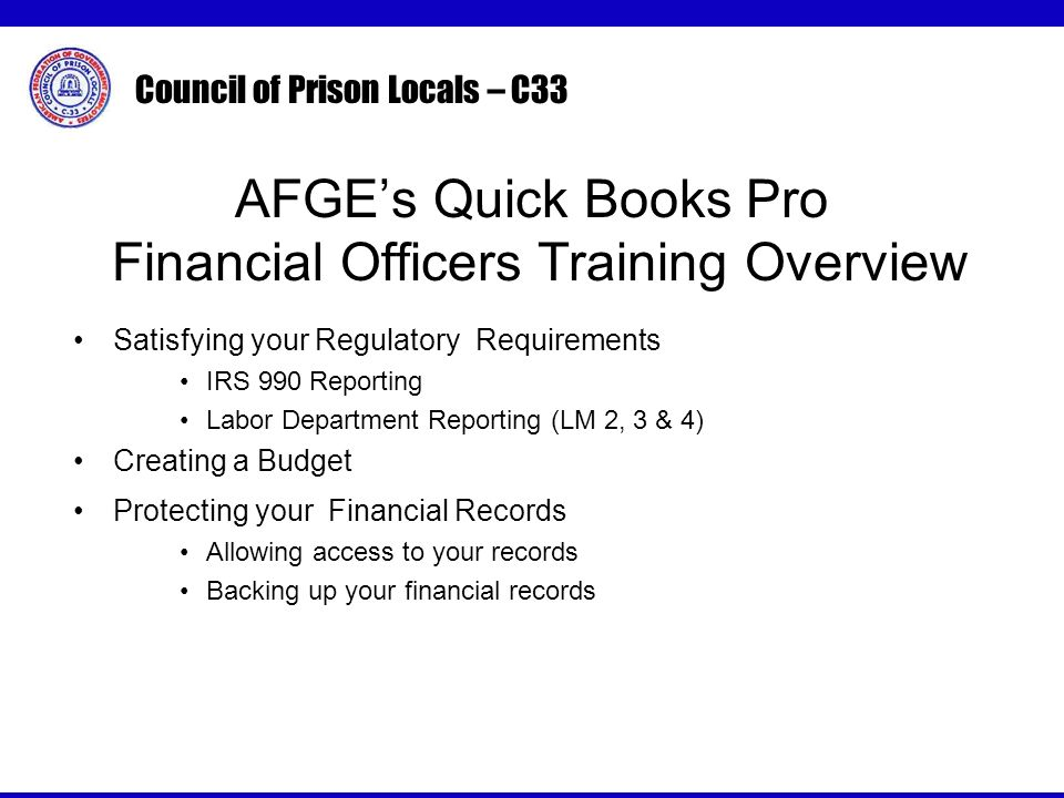 Council of Prison Locals – C33 AFGEs Quick Books Pro Financial Officers Training Overview Satisfying your Regulatory Requirements IRS 990 Reporting Labor Department Reporting (LM 2, 3 & 4) Creating a Budget Protecting your Financial Records Allowing access to your records Backing up your financial records