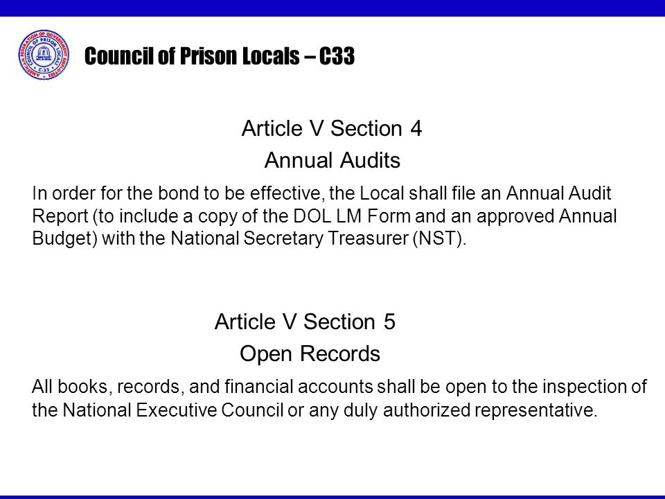 Council of Prison Locals – C33 Article V Section 4 Annual Audits In order for the bond to be effective, the Local shall file an Annual Audit Report (to include a copy of the DOL LM Form and an approved Annual Budget) with the National Secretary Treasurer (NST).