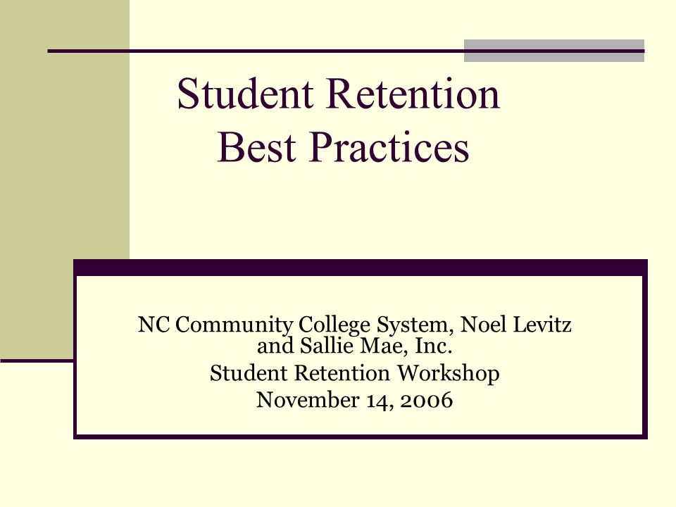 Student Retention Best Practices NC Community College System, Noel Levitz and Sallie Mae, Inc. Student Retention Workshop November 14, 2006