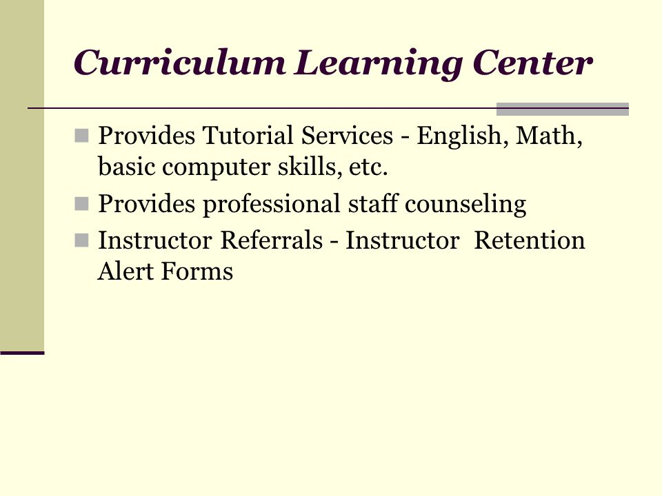 Curriculum Learning Center Provides Tutorial Services - English, Math, basic computer skills, etc. Provides professional staff counseling Instructor R