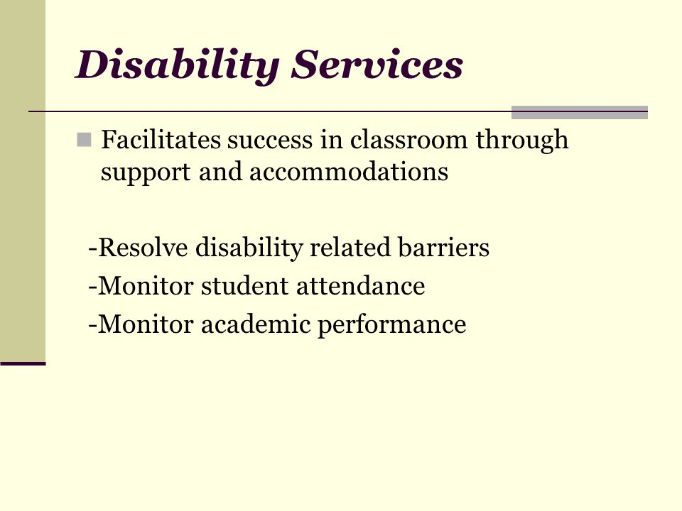 Disability Services Facilitates success in classroom through support and accommodations -Resolve disability related barriers -Monitor student attendance -Monitor academic performance