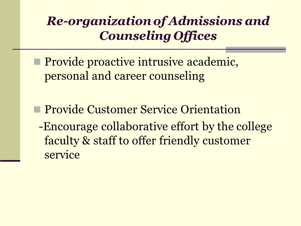 Re-organization of Admissions and Counseling Offices Provide proactive intrusive academic, personal and career counseling Provide Customer Service Ori