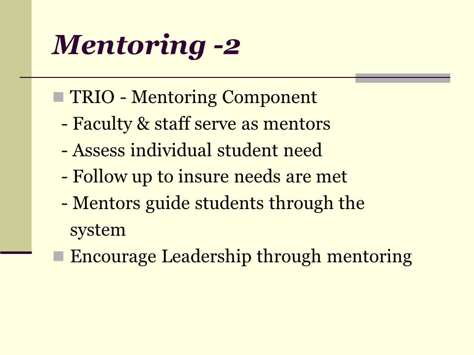 Mentoring -2 TRIO - Mentoring Component - Faculty & staff serve as mentors - Assess individual student need - Follow up to insure needs are met - Ment