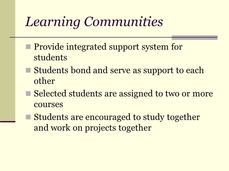 Learning Communities Provide integrated support system for students Students bond and serve as support to each other Selected students are assigned to