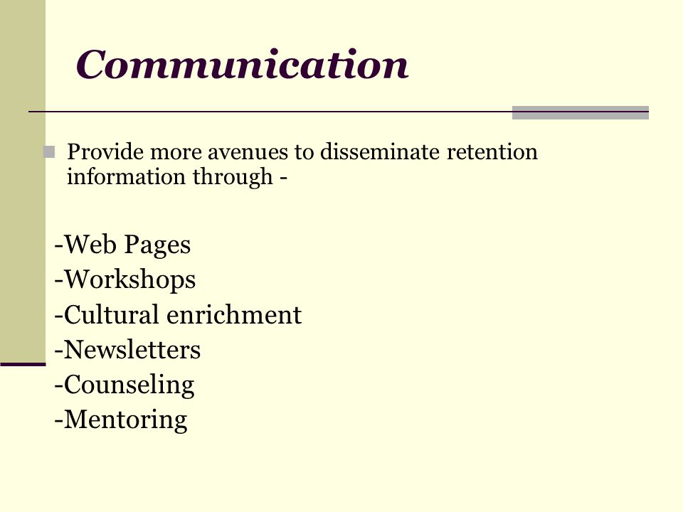 Communication Provide more avenues to disseminate retention information through - -Web Pages -Workshops -Cultural enrichment -Newsletters -Counseling -Mentoring