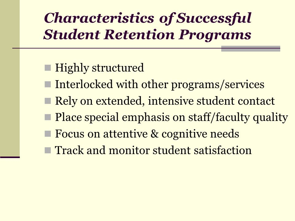 Characteristics of Successful Student Retention Programs Highly structured Interlocked with other programs/services Rely on extended, intensive studen