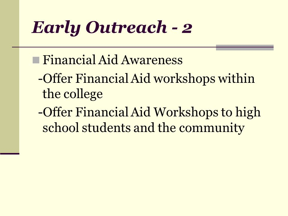 Early Outreach - 2 Financial Aid Awareness -Offer Financial Aid workshops within the college -Offer Financial Aid Workshops to high school students and the community