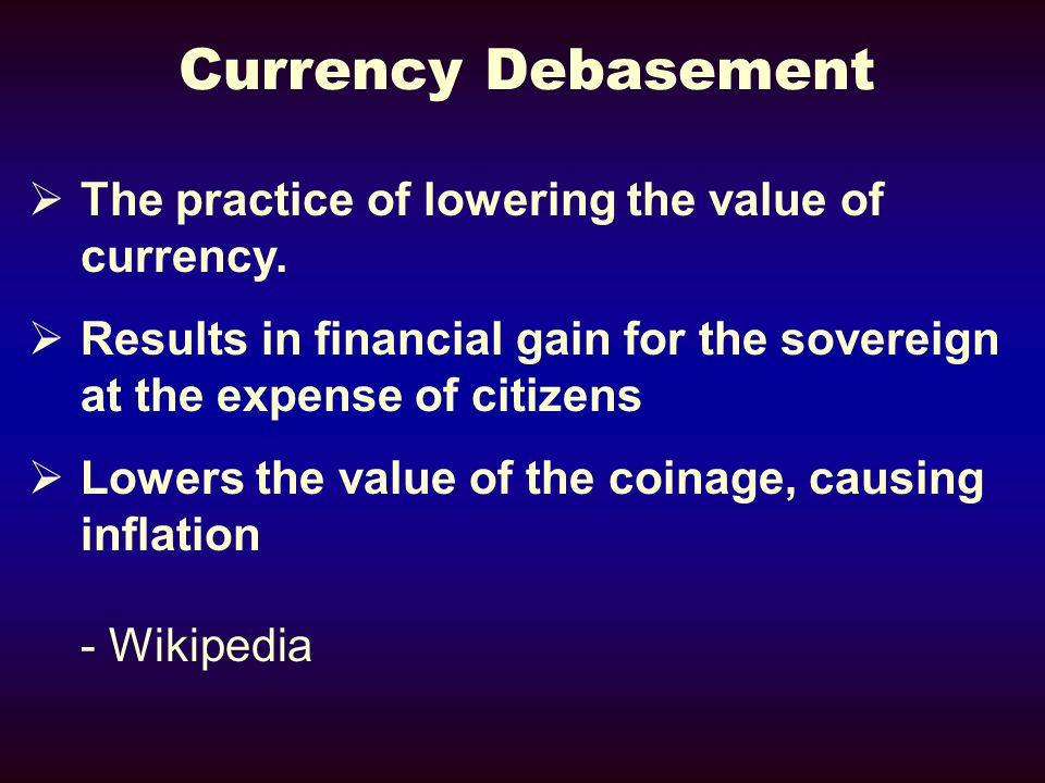 Currency Debasement The practice of lowering the value of currency.