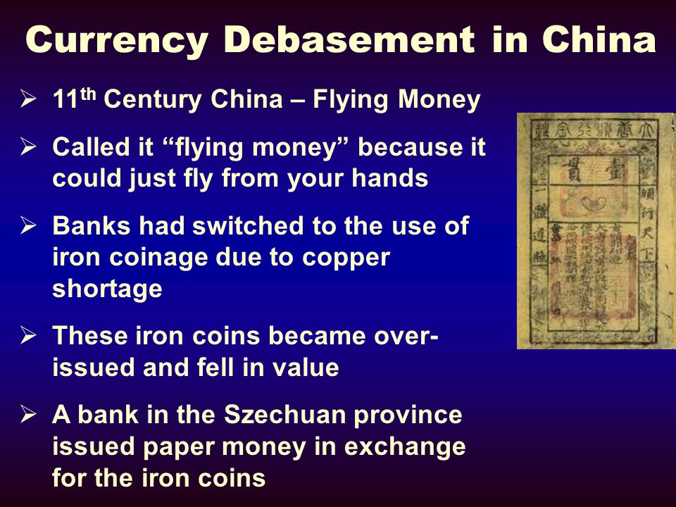 Currency Debasement in China 11 th Century China – Flying Money Called it flying money because it could just fly from your hands Banks had switched to the use of iron coinage due to copper shortage These iron coins became over- issued and fell in value A bank in the Szechuan province issued paper money in exchange for the iron coins