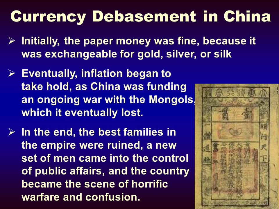 Currency Debasement in China Initially, the paper money was fine, because it was exchangeable for gold, silver, or silk Eventually, inflation began to take hold, as China was funding an ongoing war with the Mongols, which it eventually lost.