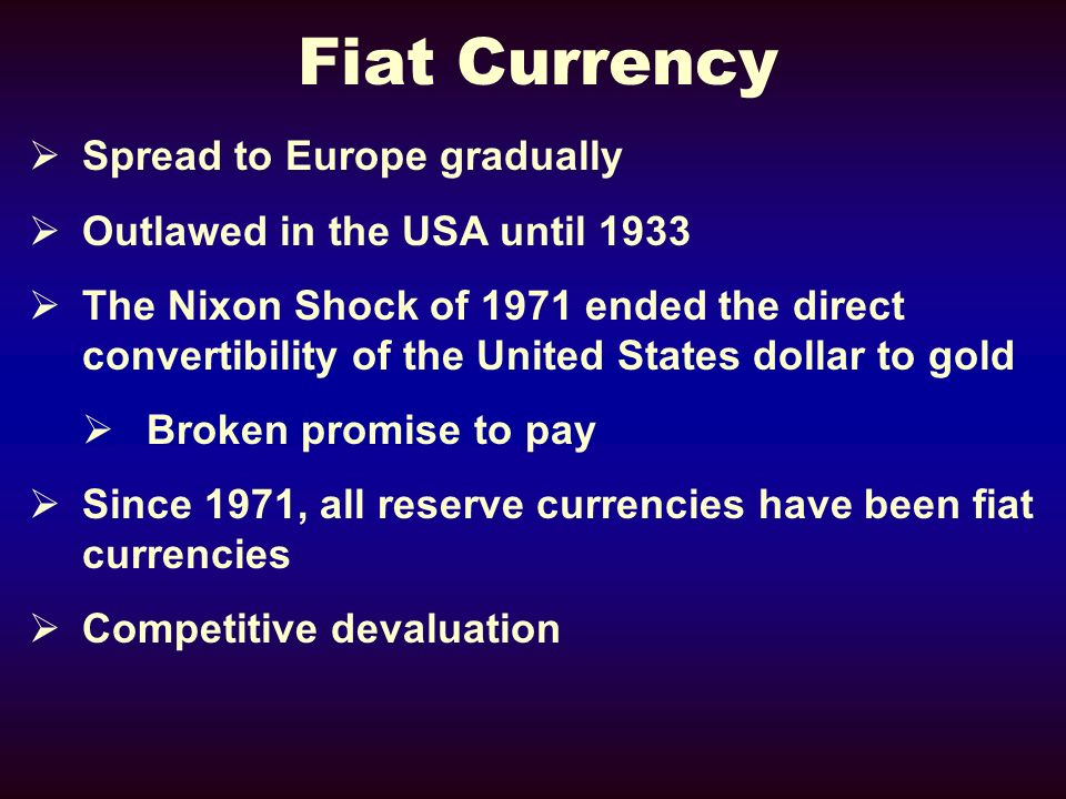 Fiat Currency Spread to Europe gradually Outlawed in the USA until 1933 The Nixon Shock of 1971 ended the direct convertibility of the United States dollar to gold Broken promise to pay Since 1971, all reserve currencies have been fiat currencies Competitive devaluation