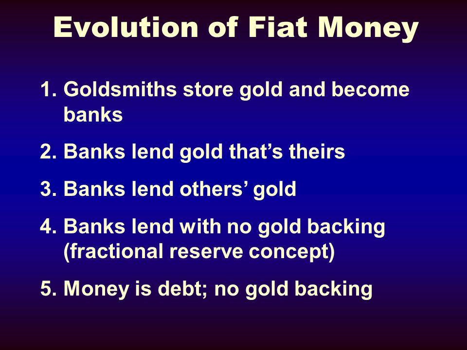 Evolution of Fiat Money 1.Goldsmiths store gold and become banks 2.Banks lend gold thats theirs 3.Banks lend others gold 4.Banks lend with no gold backing (fractional reserve concept) 5.Money is debt; no gold backing