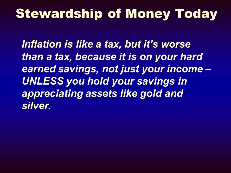 Stewardship of Money Today Inflation is like a tax, but its worse than a tax, because it is on your hard earned savings, not just your income – UNLESS you hold your savings in appreciating assets like gold and silver.