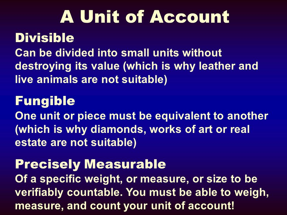 A Unit of Account Divisible Can be divided into small units without destroying its value (which is why leather and live animals are not suitable) Fungible One unit or piece must be equivalent to another (which is why diamonds, works of art or real estate are not suitable) Precisely Measurable Of a specific weight, or measure, or size to be verifiably countable.