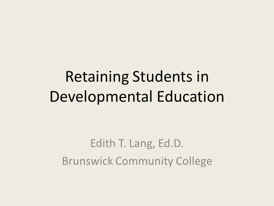 Retaining Students in Developmental Education Edith T. Lang, Ed.D. Brunswick Community College