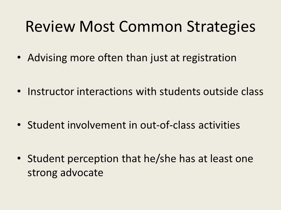Review Most Common Strategies Advising more often than just at registration Instructor interactions with students outside class Student involvement in out-of-class activities Student perception that he/she has at least one strong advocate