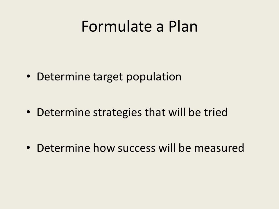 Formulate a Plan Determine target population Determine strategies that will be tried Determine how success will be measured