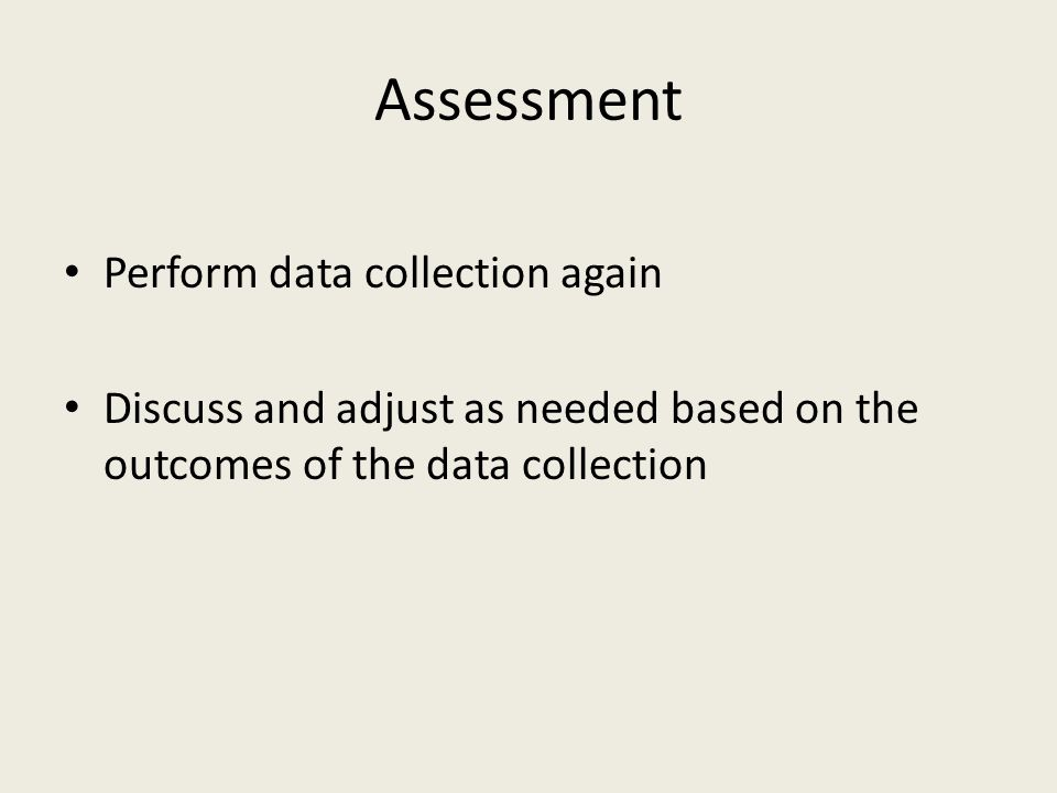 Assessment Perform data collection again Discuss and adjust as needed based on the outcomes of the data collection