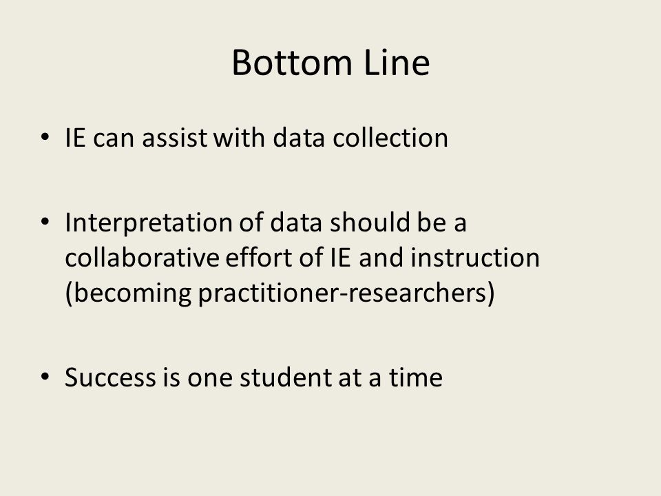 Bottom Line IE can assist with data collection Interpretation of data should be a collaborative effort of IE and instruction (becoming practitioner-researchers) Success is one student at a time