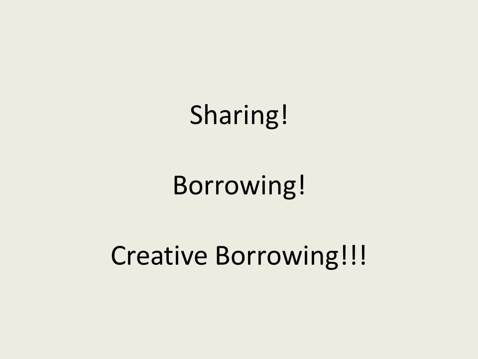 Sharing! Borrowing! Creative Borrowing!!!