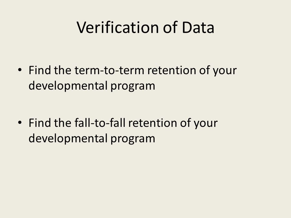 Verification of Data Find the term-to-term retention of your developmental program Find the fall-to-fall retention of your developmental program