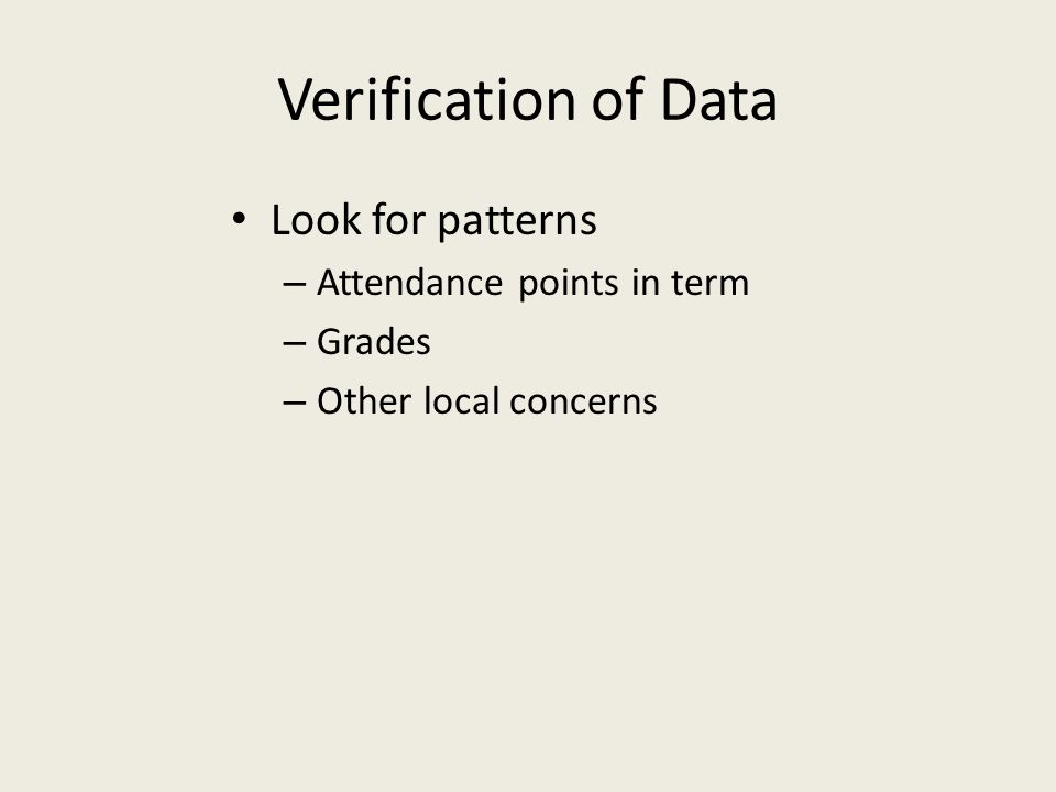 Verification of Data Look for patterns – Attendance points in term – Grades – Other local concerns
