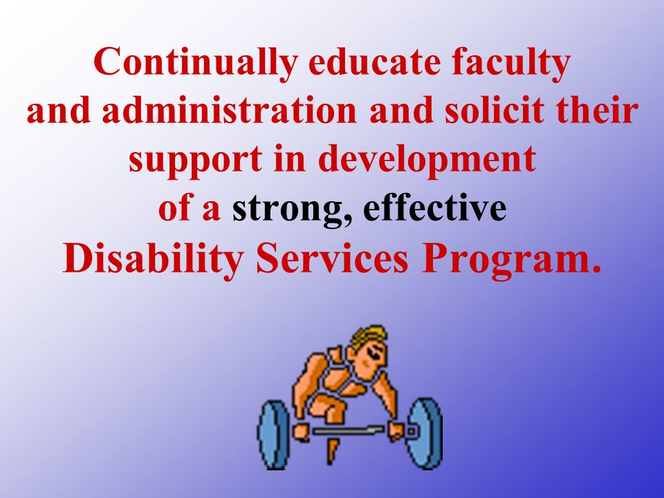 Continually educate faculty and administration and solicit their support in development of a strong, effective Disability Services Program.
