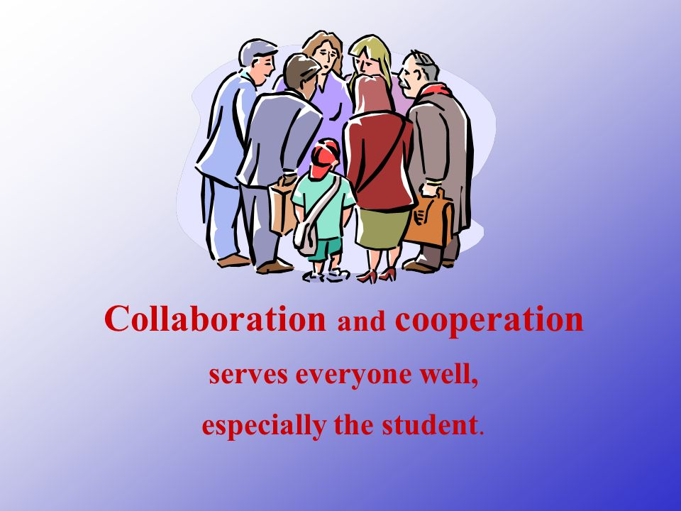 Collaboration and cooperation serves everyone well, especially the student.