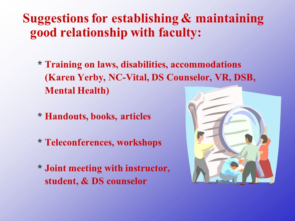 Suggestions for establishing & maintaining good relationship with faculty: *Training on laws, disabilities, accommodations (Karen Yerby, NC-Vital, DS Counselor, VR, DSB, Mental Health) *Handouts, books, articles *Teleconferences, workshops *Joint meeting with instructor, student, & DS counselor