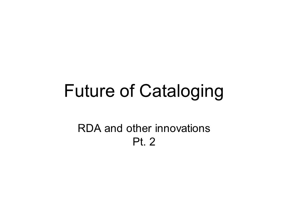 Future of Cataloging RDA and other innovations Pt. 2