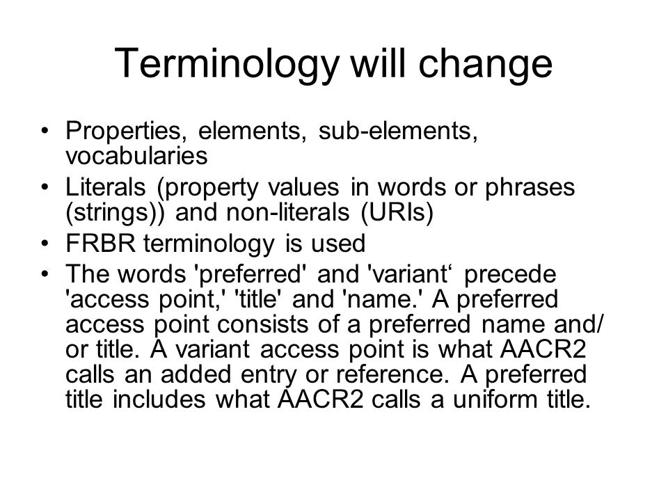 Terminology will change Properties, elements, sub-elements, vocabularies Literals (property values in words or phrases (strings)) and non-literals (URIs) FRBR terminology is used The words preferred and variant precede access point, title and name. A preferred access point consists of a preferred name and/ or title.