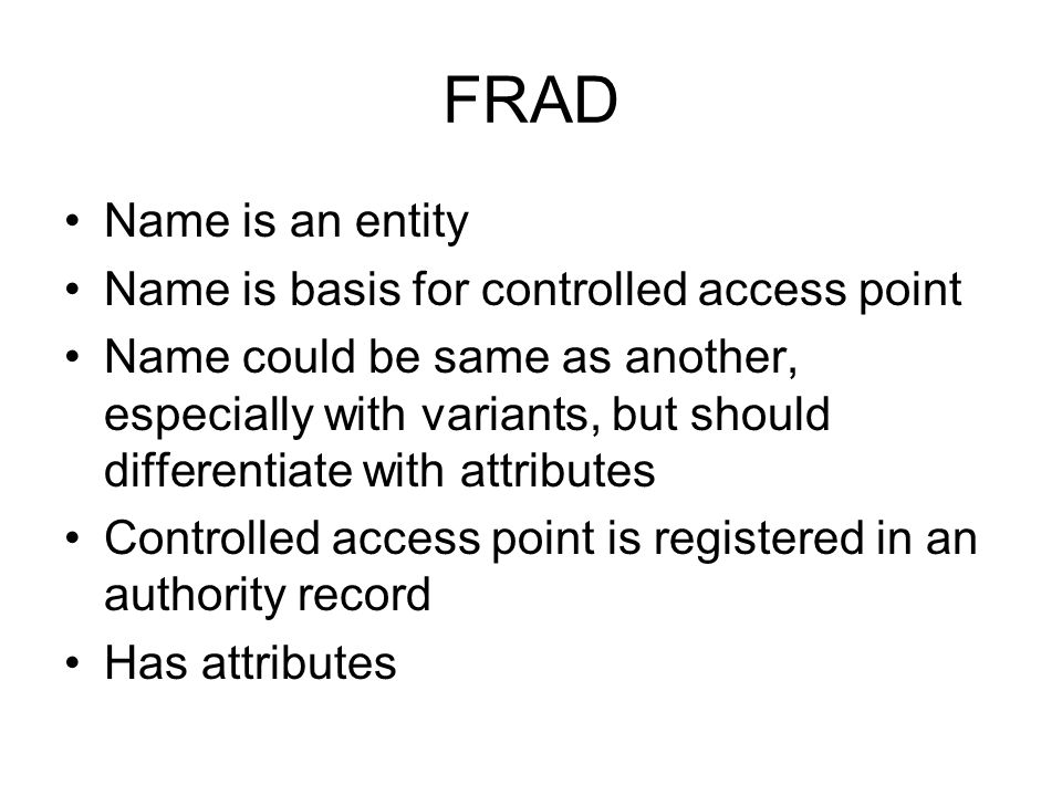 FRAD Name is an entity Name is basis for controlled access point Name could be same as another, especially with variants, but should differentiate with attributes Controlled access point is registered in an authority record Has attributes
