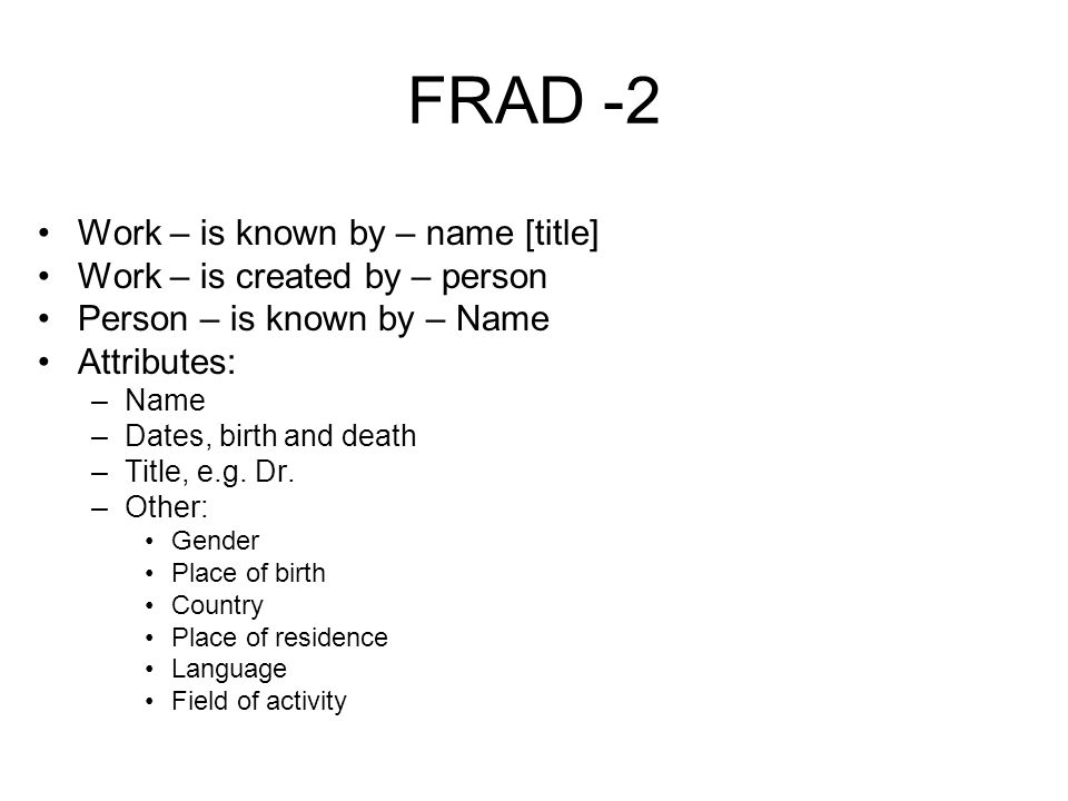 FRAD -2 Work – is known by – name [title] Work – is created by – person Person – is known by – Name Attributes: –Name –Dates, birth and death –Title, e.g.