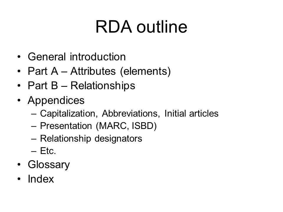 RDA outline General introduction Part A – Attributes (elements) Part B – Relationships Appendices –Capitalization, Abbreviations, Initial articles –Presentation (MARC, ISBD) –Relationship designators –Etc.