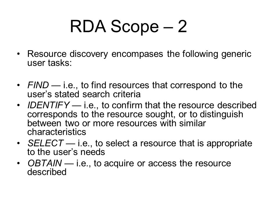 RDA Scope – 2 Resource discovery encompases the following generic user tasks: FIND i.e., to find resources that correspond to the users stated search criteria IDENTIFY i.e., to confirm that the resource described corresponds to the resource sought, or to distinguish between two or more resources with similar characteristics SELECT i.e., to select a resource that is appropriate to the users needs OBTAIN i.e., to acquire or access the resource described