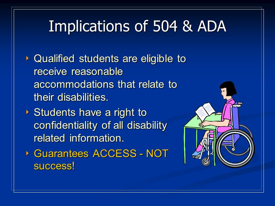 Implications of 504 & ADA Those who have qualified for admissions have a right to be in higher education.