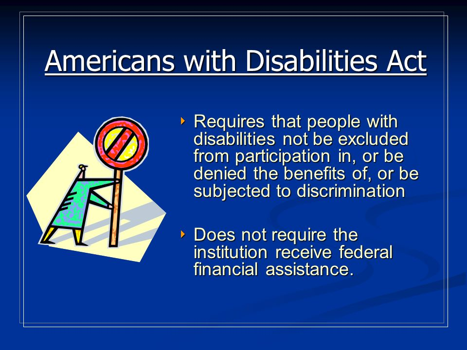 Section 504 The objective of 504 is to ensure that people with disabilities have opportunities and access to the benefits of all federally funded programs and activities.