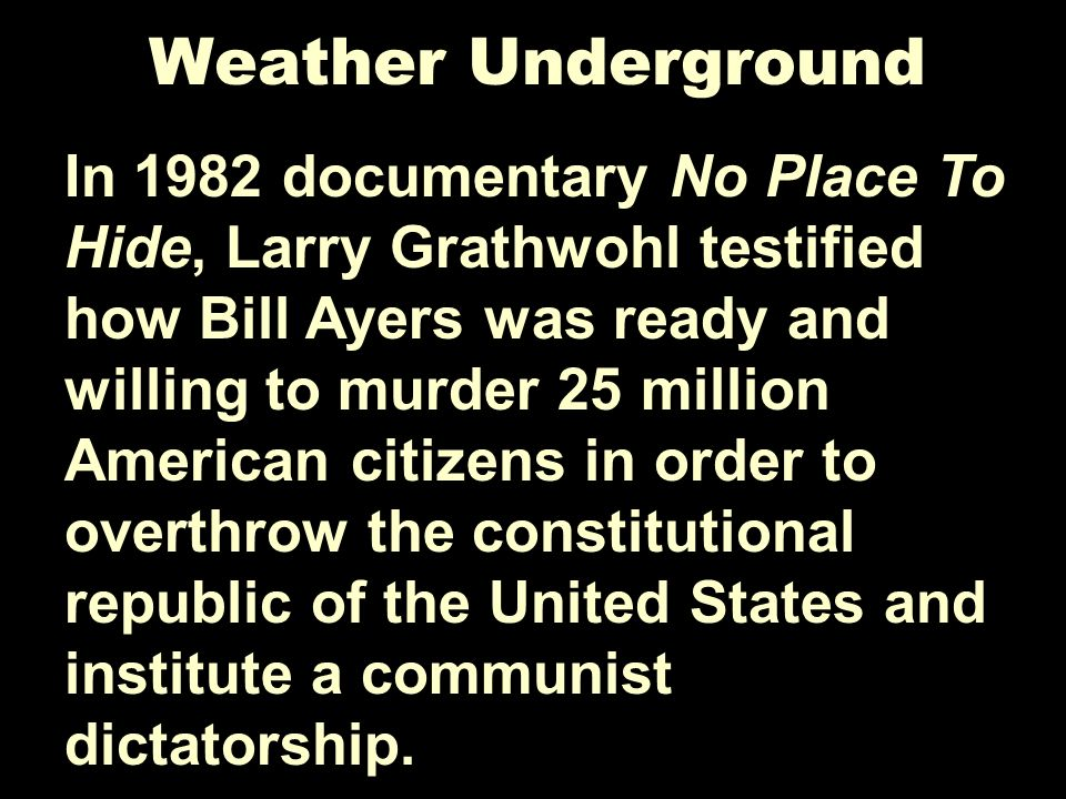 Weather Underground In 1982 documentary No Place To Hide, Larry Grathwohl testified how Bill Ayers was ready and willing to murder 25 million American citizens in order to overthrow the constitutional republic of the United States and institute a communist dictatorship.