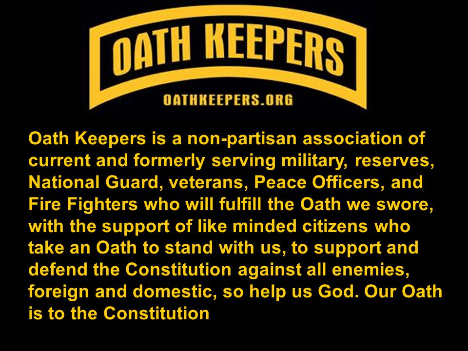 Oath Keepers is a non-partisan association of current and formerly serving military, reserves, National Guard, veterans, Peace Officers, and Fire Fighters who will fulfill the Oath we swore, with the support of like minded citizens who take an Oath to stand with us, to support and defend the Constitution against all enemies, foreign and domestic, so help us God.