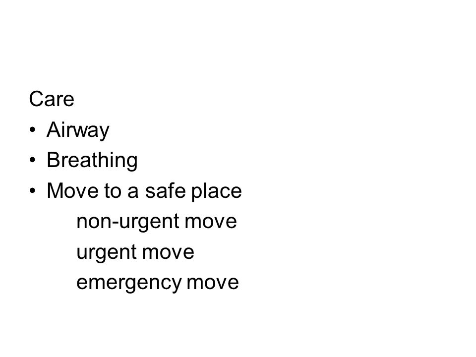 Care Airway Breathing Move to a safe place non-urgent move urgent move emergency move