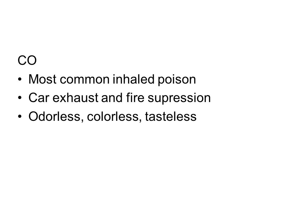 CO Most common inhaled poison Car exhaust and fire supression Odorless, colorless, tasteless