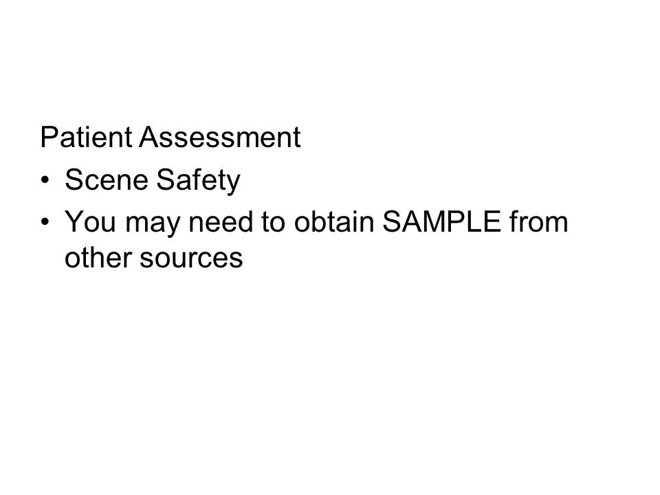 Patient Assessment Scene Safety You may need to obtain SAMPLE from other sources
