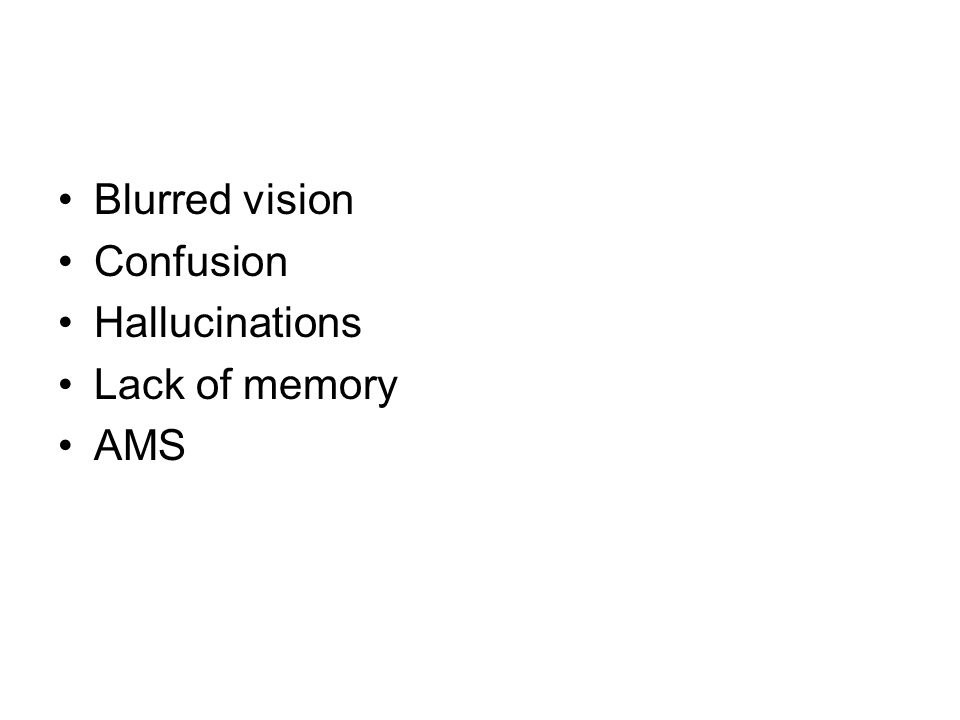 Blurred vision Confusion Hallucinations Lack of memory AMS