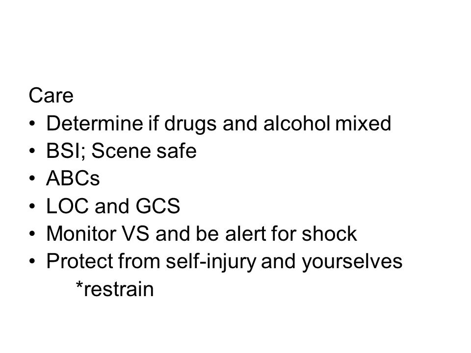 Care Determine if drugs and alcohol mixed BSI; Scene safe ABCs LOC and GCS Monitor VS and be alert for shock Protect from self-injury and yourselves *restrain