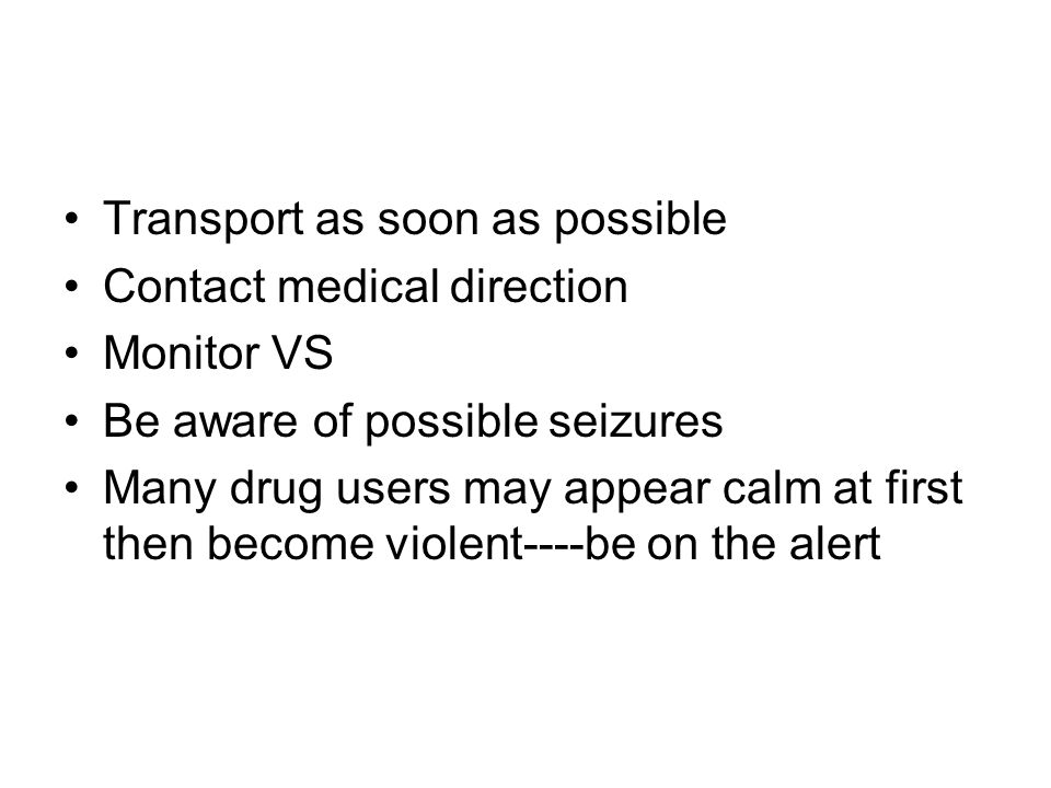 Transport as soon as possible Contact medical direction Monitor VS Be aware of possible seizures Many drug users may appear calm at first then become violent----be on the alert