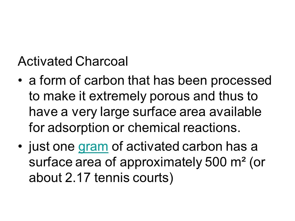 Activated Charcoal a form of carbon that has been processed to make it extremely porous and thus to have a very large surface area available for adsorption or chemical reactions.