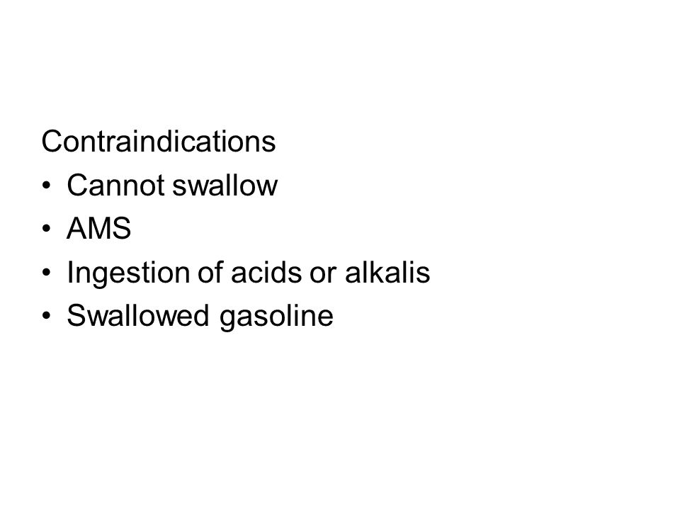 Contraindications Cannot swallow AMS Ingestion of acids or alkalis Swallowed gasoline