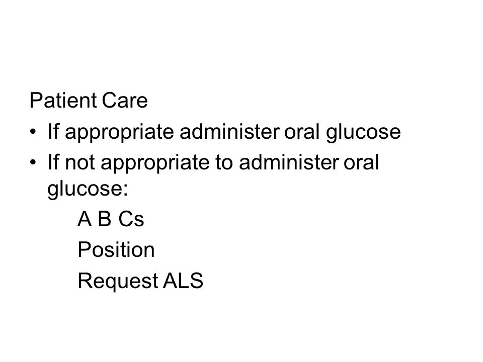 Patient Care If appropriate administer oral glucose If not appropriate to administer oral glucose: A B Cs Position Request ALS